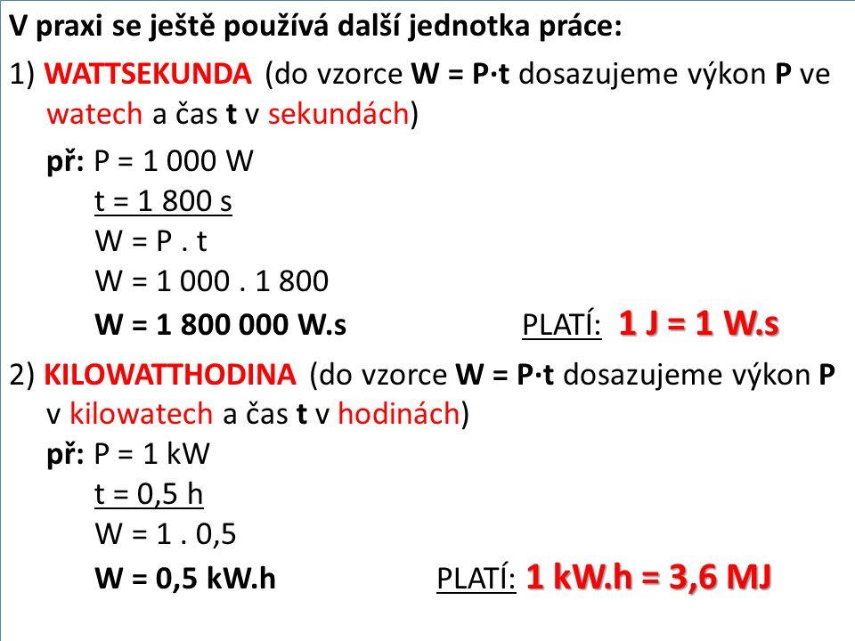 V praxi se ještě používá další jednotka práce: 1) WATTSEKUNDA (do vzorce W = P∙t dosazujeme výkon P ve watech a čas t v sekundách) 1 J = 1 W.s př: P =