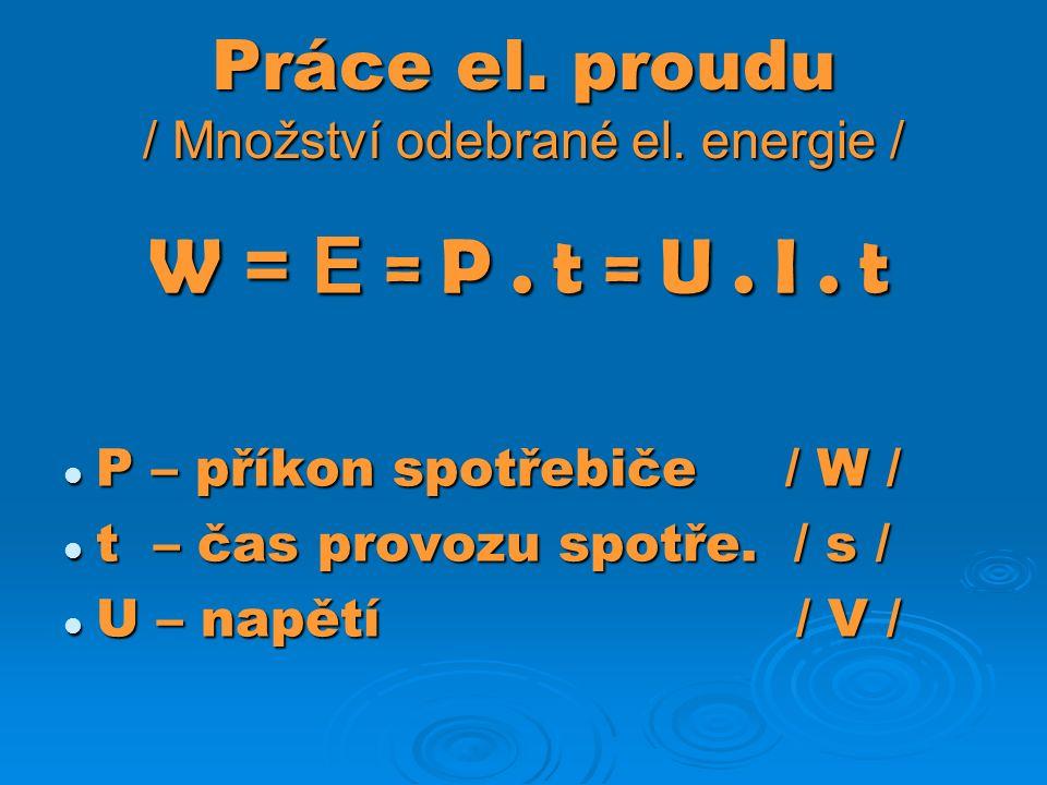 Práce el. proudu / Množství odebrané el. energie / W = E = P.