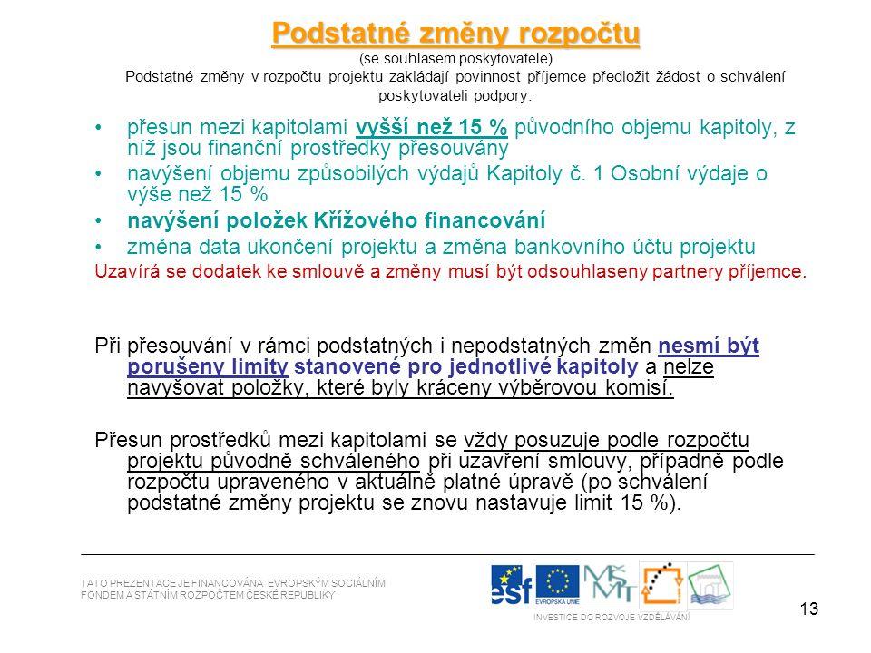 13 TATO PREZENTACE JE FINANCOVÁNA EVROPSKÝM SOCIÁLNÍM FONDEM A STÁTNÍM ROZPOČTEM ČESKÉ REPUBLIKY INVESTICE DO ROZVOJE VZDĚLÁVÁNÍ Podstatné změny rozpočtu Podstatné změny rozpočtu (se souhlasem poskytovatele) Podstatné změny v rozpočtu projektu zakládají povinnost příjemce předložit žádost o schválení poskytovateli podpory.
