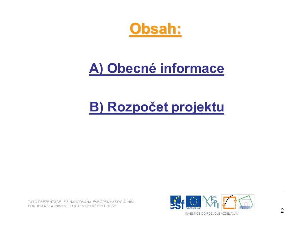 2 TATO PREZENTACE JE FINANCOVÁNA EVROPSKÝM SOCIÁLNÍM FONDEM A STÁTNÍM ROZPOČTEM ČESKÉ REPUBLIKY INVESTICE DO ROZVOJE VZDĚLÁVÁNÍ Obsah: A) Obecné informace B) Rozpočet projektu