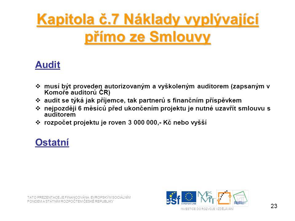 23 Kapitola č.7 Náklady vyplývající přímo ze Smlouvy Audit  musí být proveden autorizovaným a vyškoleným auditorem (zapsaným v Komoře auditorů ČR)  audit se týká jak příjemce, tak partnerů s finančním příspěvkem  nejpozději 6 měsíců před ukončením projektu je nutné uzavřít smlouvu s auditorem  rozpočet projektu je roven 3 000 000,- Kč nebo vyšší Ostatní TATO PREZENTACE JE FINANCOVÁNA EVROPSKÝM SOCIÁLNÍM FONDEM A STÁTNÍM ROZPOČTEM ČESKÉ REPUBLIKY INVESTICE DO ROZVOJE VZDĚLÁVÁNÍ