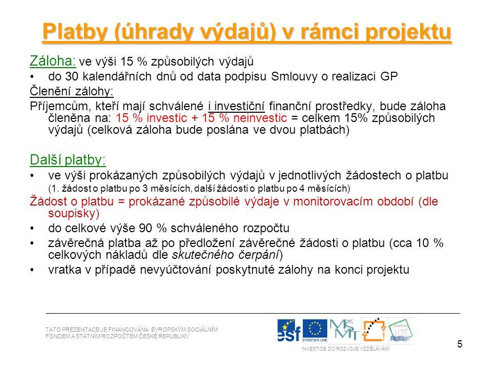 5 TATO PREZENTACE JE FINANCOVÁNA EVROPSKÝM SOCIÁLNÍM FONDEM A STÁTNÍM ROZPOČTEM ČESKÉ REPUBLIKY INVESTICE DO ROZVOJE VZDĚLÁVÁNÍ Platby (úhrady výdajů) v rámci projektu Záloha: ve výši 15 % způsobilých výdajů do 30 kalendářních dnů od data podpisu Smlouvy o realizaci GP Členění zálohy: Příjemcům, kteří mají schválené i investiční finanční prostředky, bude záloha členěna na: 15 % investic + 15 % neinvestic = celkem 15% způsobilých výdajů (celková záloha bude poslána ve dvou platbách) Další platby: ve výši prokázaných způsobilých výdajů v jednotlivých žádostech o platbu (1.