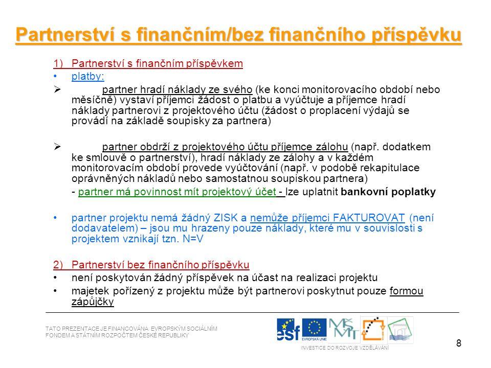 8 TATO PREZENTACE JE FINANCOVÁNA EVROPSKÝM SOCIÁLNÍM FONDEM A STÁTNÍM ROZPOČTEM ČESKÉ REPUBLIKY INVESTICE DO ROZVOJE VZDĚLÁVÁNÍ Partnerství s finančním/bez finančního příspěvku 1)Partnerství s finančním příspěvkem platby:  partner hradí náklady ze svého (ke konci monitorovacího období nebo měsíčně) vystaví příjemci žádost o platbu a vyúčtuje a příjemce hradí náklady partnerovi z projektového účtu (žádost o proplacení výdajů se provádí na základě soupisky za partnera)  partner obdrží z projektového účtu příjemce zálohu (např.