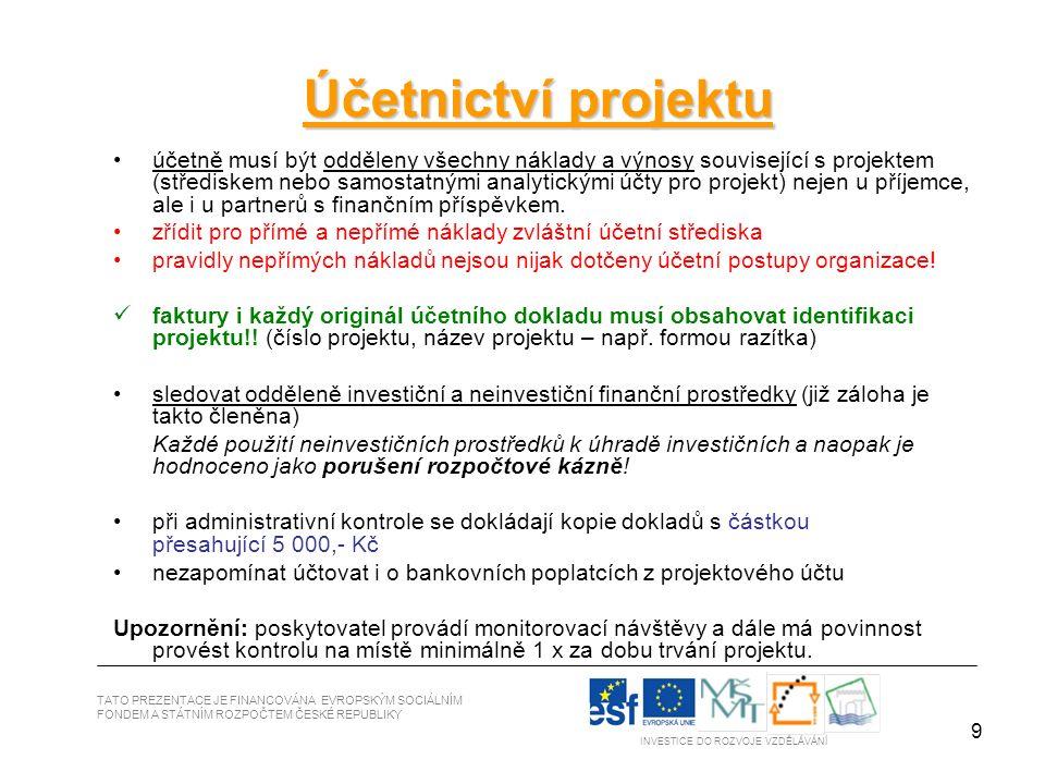9 TATO PREZENTACE JE FINANCOVÁNA EVROPSKÝM SOCIÁLNÍM FONDEM A STÁTNÍM ROZPOČTEM ČESKÉ REPUBLIKY INVESTICE DO ROZVOJE VZDĚLÁVÁNÍ Účetnictví projektu účetně musí být odděleny všechny náklady a výnosy související s projektem (střediskem nebo samostatnými analytickými účty pro projekt) nejen u příjemce, ale i u partnerů s finančním příspěvkem.