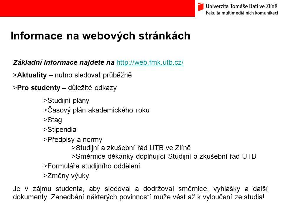 Informace na webových stránkách Základní informace najdete na http://web.fmk.utb.cz/http://web.fmk.utb.cz/ >Aktuality – nutno sledovat průběžně >Pro studenty – důležité odkazy >Studijní plány >Časový plán akademického roku >Stag >Stipendia >Předpisy a normy >Studijní a zkušební řád UTB ve Zlíně >Směrnice děkanky doplňující Studijní a zkušební řád UTB >Formuláře studijního oddělení >Změny výuky Je v zájmu studenta, aby sledoval a dodržoval směrnice, vyhlášky a další dokumenty.