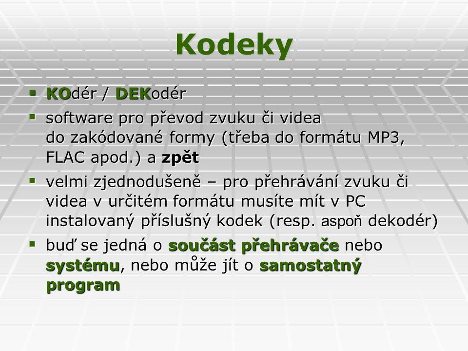 Kodeky  KOdér / DEKodér  software pro převod zvuku či videa do zakódované formy (třeba do formátu MP3, FLAC apod.) a zpět  velmi zjednodušeně – pro přehrávání zvuku či videa v určitém formátu musíte mít v PC instalovaný příslušný kodek (resp.