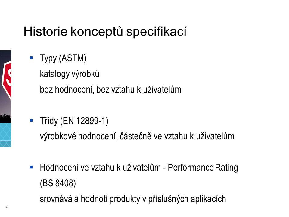 2 Historie konceptů specifikací  Typy (ASTM) katalogy výrobků bez hodnocení, bez vztahu k uživatelům  Třídy (EN 12899-1) výrobkové hodnocení, částečně ve vztahu k uživatelům  Hodnocení ve vztahu k uživatelům - Performance Rating (BS 8408) srovnává a hodnotí produkty v příslušných aplikacích