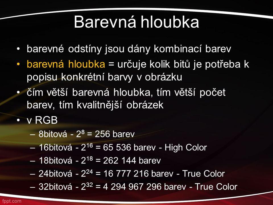 Barevná hloubka barevné odstíny jsou dány kombinací barev barevná hloubka = určuje kolik bitů je potřeba k popisu konkrétní barvy v obrázku čím větší barevná hloubka, tím větší počet barev, tím kvalitnější obrázek v RGB –8bitová - 2 8 = 256 barev –16bitová - 2 16 = 65 536 barev - High Color –18bitová - 2 18 = 262 144 barev –24bitová - 2 24 = 16 777 216 barev - True Color –32bitová - 2 32 = 4 294 967 296 barev - True Color
