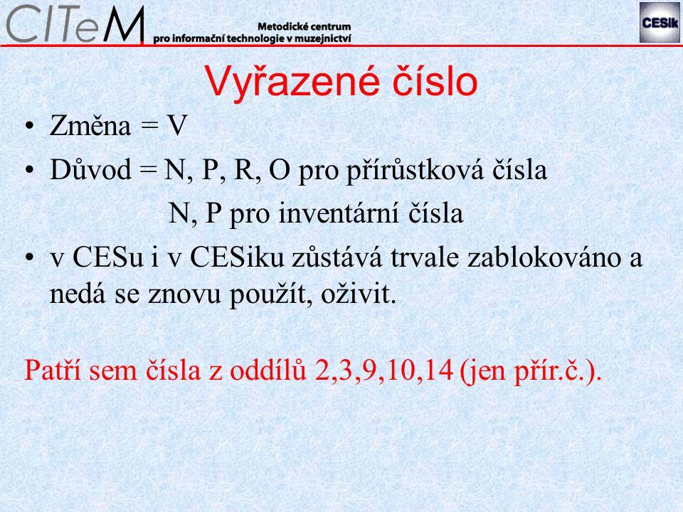 Vyřazené číslo Změna = V Důvod = N, P, R, O pro přírůstková čísla N, P pro inventární čísla v CESu i v CESiku zůstává trvale zablokováno a nedá se znovu použít, oživit.