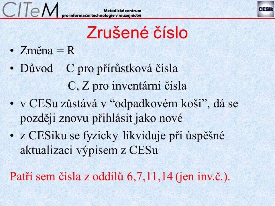 Zrušené číslo Změna = R Důvod = C pro přírůstková čísla C, Z pro inventární čísla v CESu zůstává v odpadkovém koši , dá se později znovu přihlásit jako nové z CESiku se fyzicky likviduje při úspěšné aktualizaci výpisem z CESu Patří sem čísla z oddílů 6,7,11,14 (jen inv.č.).