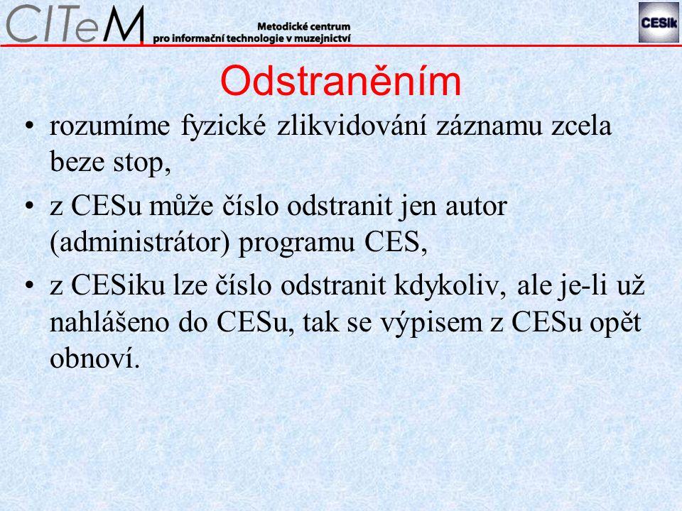 Odstraněním rozumíme fyzické zlikvidování záznamu zcela beze stop, z CESu může číslo odstranit jen autor (administrátor) programu CES, z CESiku lze číslo odstranit kdykoliv, ale je-li už nahlášeno do CESu, tak se výpisem z CESu opět obnoví.