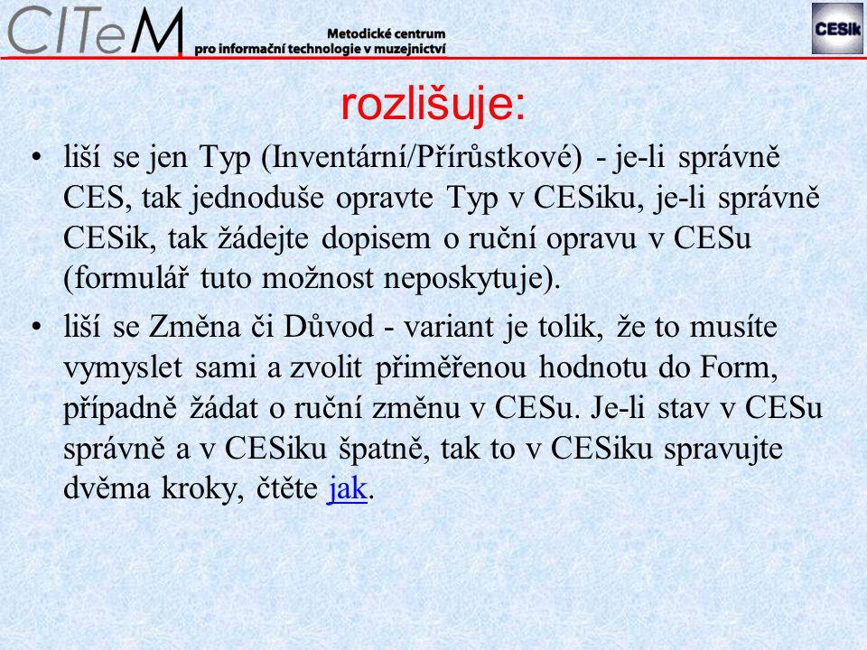 rozlišuje: liší se jen Typ (Inventární/Přírůstkové) - je-li správně CES, tak jednoduše opravte Typ v CESiku, je-li správně CESik, tak žádejte dopisem o ruční opravu v CESu (formulář tuto možnost neposkytuje).