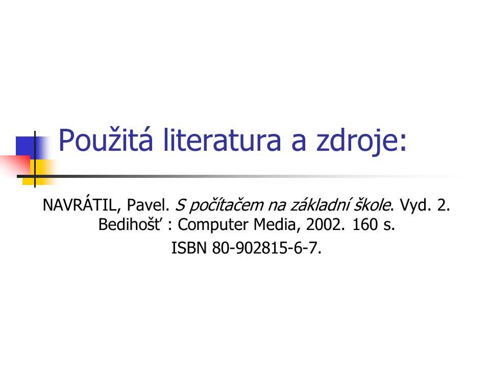 Použitá literatura a zdroje: NAVRÁTIL, Pavel. S počítačem na základní škole. Vyd. 2. Bedihošť : Computer Media, 2002. 160 s. ISBN 80-902815-6-7.