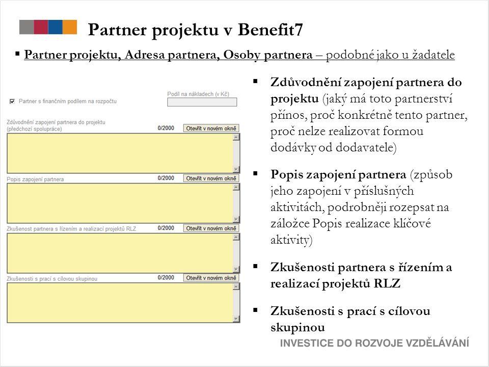 Partner projektu v Benefit7  Zdůvodnění zapojení partnera do projektu (jaký má toto partnerství přínos, proč konkrétně tento partner, proč nelze realizovat formou dodávky od dodavatele)  Popis zapojení partnera (způsob jeho zapojení v příslušných aktivitách, podrobněji rozepsat na záložce Popis realizace klíčové aktivity)  Zkušenosti partnera s řízením a realizací projektů RLZ  Zkušenosti s prací s cílovou skupinou  Partner projektu, Adresa partnera, Osoby partnera – podobné jako u žadatele