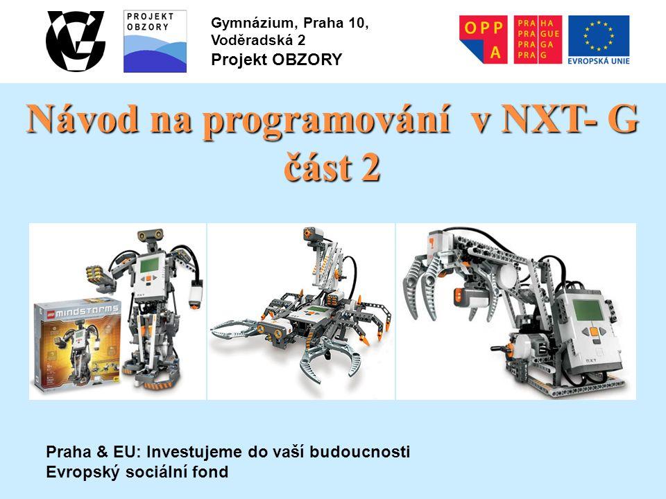 Praha & EU: Investujeme do vaší budoucnosti Evropský sociální fond Gymnázium, Praha 10, Voděradská 2 Projekt OBZORY Návod na programování v NXT- G část 2