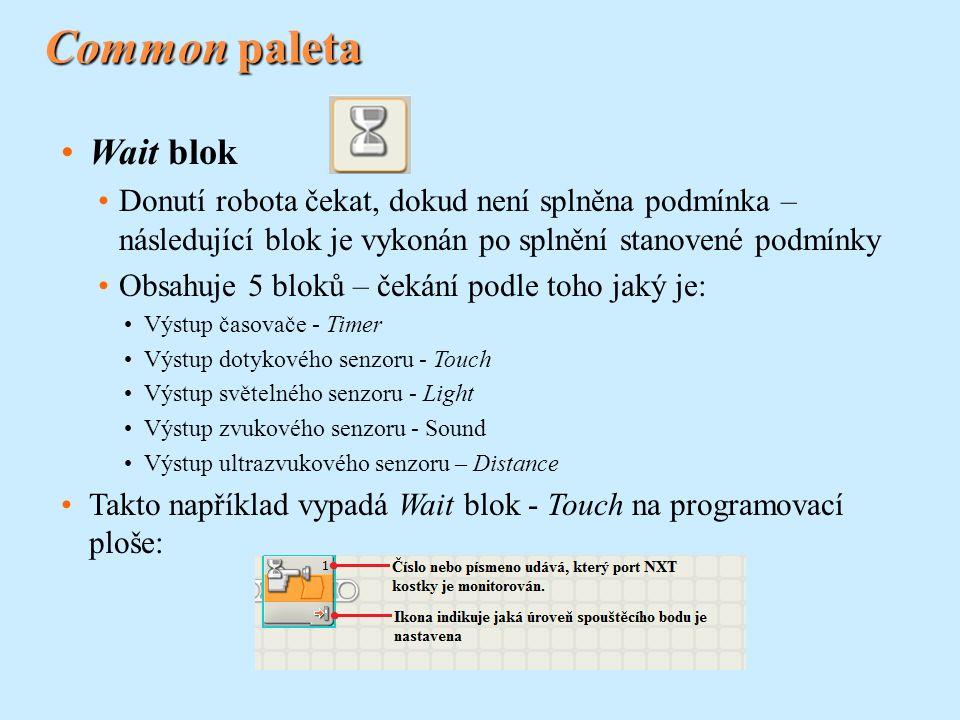 Common paleta Wait blok Donutí robota čekat, dokud není splněna podmínka – následující blok je vykonán po splnění stanovené podmínky Obsahuje 5 bloků – čekání podle toho jaký je: Výstup časovače - Timer Výstup dotykového senzoru - Touch Výstup světelného senzoru - Light Výstup zvukového senzoru - Sound Výstup ultrazvukového senzoru – Distance Takto například vypadá Wait blok - Touch na programovací ploše: