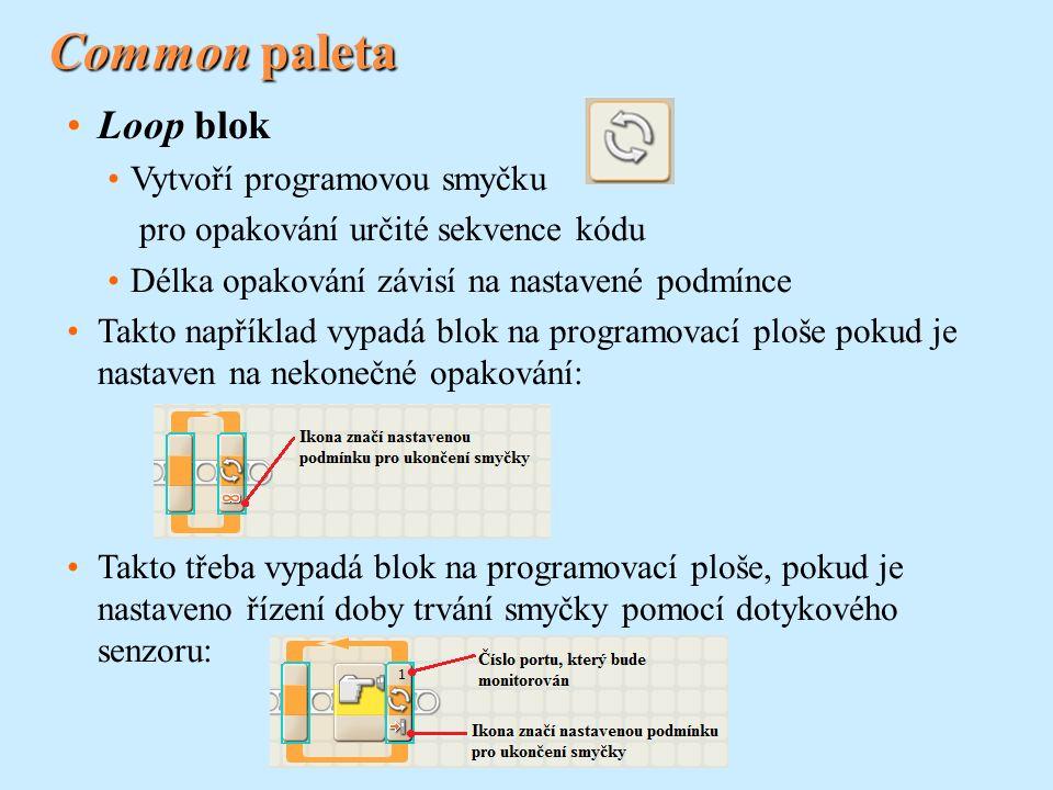 Common paleta Loop blok Vytvoří programovou smyčku pro opakování určité sekvence kódu Délka opakování závisí na nastavené podmínce Takto například vypadá blok na programovací ploše pokud je nastaven na nekonečné opakování: Takto třeba vypadá blok na programovací ploše, pokud je nastaveno řízení doby trvání smyčky pomocí dotykového senzoru: