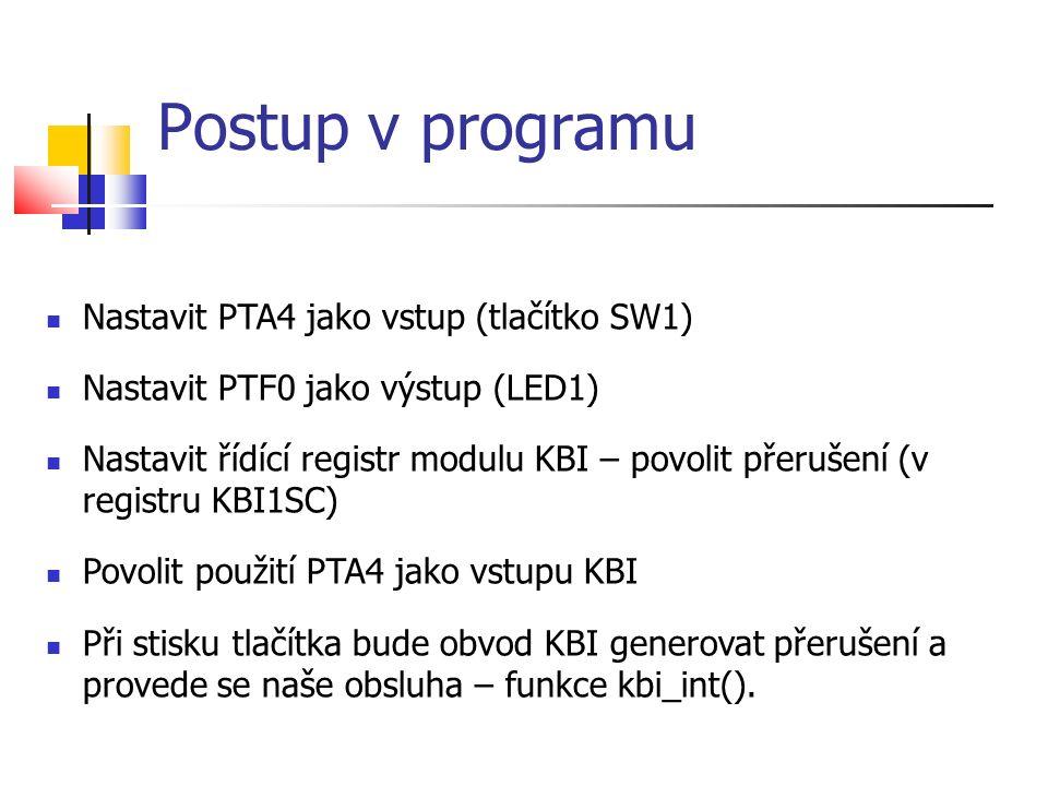 Postup v programu Nastavit PTA4 jako vstup (tlačítko SW1) Nastavit PTF0 jako výstup (LED1) Nastavit řídící registr modulu KBI – povolit přerušení (v r