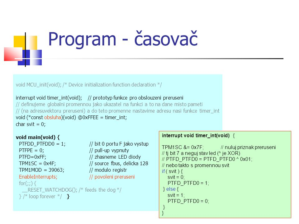 Program - časovač void MCU_init(void); /* Device initialization function declaration */ interrupt void timer_int(void); // prototyp funkce pro obslouzeni preruseni // definujeme globalni promennou jako ukazatel na funkci a to na dane misto pameti // (na adresuvektoru preruseni) a do teto promenne nastavime adresu nasi funkce timer_int void (*const obsluha)(void) @0xFFEE = timer_int; char svit = 0; void main(void) { PTFDD_PTFDD0 = 1; // bit 0 portu F jako vystup PTFPE = 0;// pull-up vypnuty PTFD=0xFF; // zhasneme LED diody TPM1SC = 0x4F; // source fbus, delicka 128 TPM1MOD = 39063; // modulo registr EnableInterrupts;// povoleni preruseni for(;;) { __RESET_WATCHDOG(); /* feeds the dog */ } /* loop forever */ } interrupt void timer_int(void) { TPM1SC &= 0x7F; // nuluj priznak preruseni // tj bit 7 a neguj stav led (^ je XOR) // PTFD_PTFD0 = PTFD_PTFD0 ^ 0x01; // nebo takto s promennou svit if ( svit ) { svit = 0; PTFD_PTFD0 = 1; } else { svit = 1; PTFD_PTFD0 = 0; }