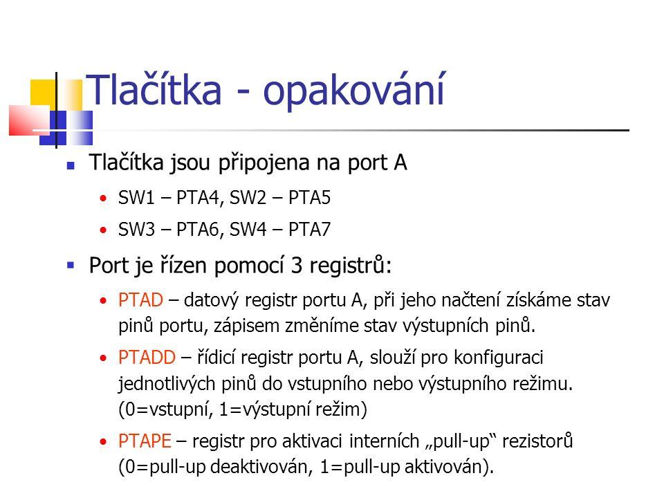 Tlačítka - opakování Tlačítka jsou připojena na port A SW1 – PTA4, SW2 – PTA5 SW3 – PTA6, SW4 – PTA7  Port je řízen pomocí 3 registrů: PTAD – datový
