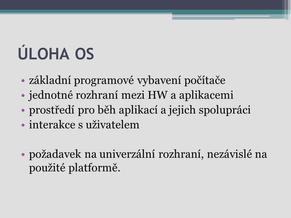 ÚLOHA OS základní programové vybavení počítače jednotné rozhraní mezi HW a aplikacemi prostředí pro běh aplikací a jejich spolupráci interakce s uživa