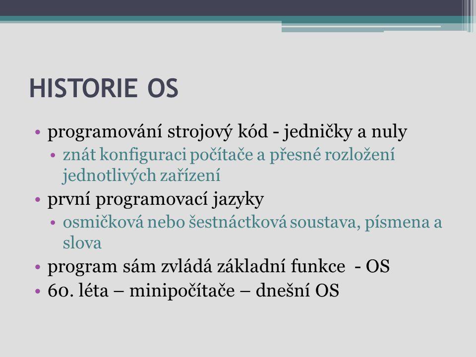 HISTORIE OS programování strojový kód - jedničky a nuly znát konfiguraci počítače a přesné rozložení jednotlivých zařízení první programovací jazyky o