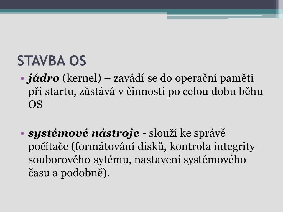 STAVBA OS jádro (kernel) – zavádí se do operační paměti při startu, zůstává v činnosti po celou dobu běhu OS systémové nástroje - slouží ke správě poč
