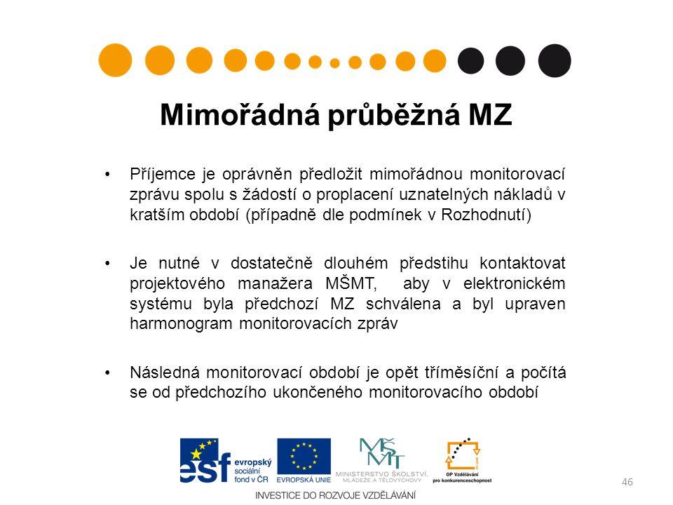 Mimořádná průběžná MZ Příjemce je oprávněn předložit mimořádnou monitorovací zprávu spolu s žádostí o proplacení uznatelných nákladů v kratším období (případně dle podmínek v Rozhodnutí) Je nutné v dostatečně dlouhém předstihu kontaktovat projektového manažera MŠMT, aby v elektronickém systému byla předchozí MZ schválena a byl upraven harmonogram monitorovacích zpráv Následná monitorovací období je opět tříměsíční a počítá se od předchozího ukončeného monitorovacího období 46