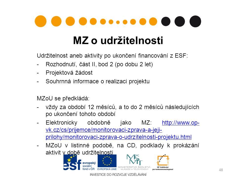 MZ o udržitelnosti Udržitelnost aneb aktivity po ukončení financování z ESF: -Rozhodnutí, část II, bod 2 (po dobu 2 let) -Projektová žádost -Souhrnná informace o realizaci projektu MZoU se předkládá: -vždy za období 12 měsíců, a to do 2 měsíců následujících po ukončení tohoto období -Elektronicky obdobně jako MZ: http://www.op- vk.cz/cs/prijemce/monitorovaci-zprava-a-jeji- prilohy/monitorovaci-zprava-o-udrzitelnosti-projektu.htmlhttp://www.op- vk.cz/cs/prijemce/monitorovaci-zprava-a-jeji- prilohy/monitorovaci-zprava-o-udrzitelnosti-projektu.html -MZoU v listinné podobě, na CD, podklady k prokázání aktivit v době udržitelnosti 48