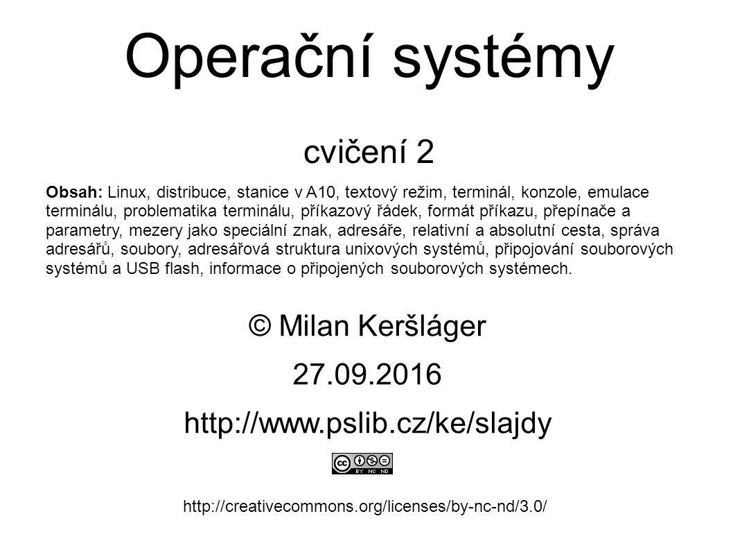 Operační systémy cvičení 2 © Milan Keršláger 27.9.2016 http://www.pslib.cz/ke/slajdy http://creativecommons.org/licenses/by-nc-nd/3.0/ Obsah: Linux, distribuce, stanice v A10, textový režim, terminál, konzole, emulace terminálu, problematika terminálu, příkazový řádek, formát příkazu, přepínače a parametry, mezery jako speciální znak, adresáře, relativní a absolutní cesta, správa adresářů, soubory, adresářová struktura unixových systémů, připojování souborových systémů a USB flash, informace o připojených souborových systémech.