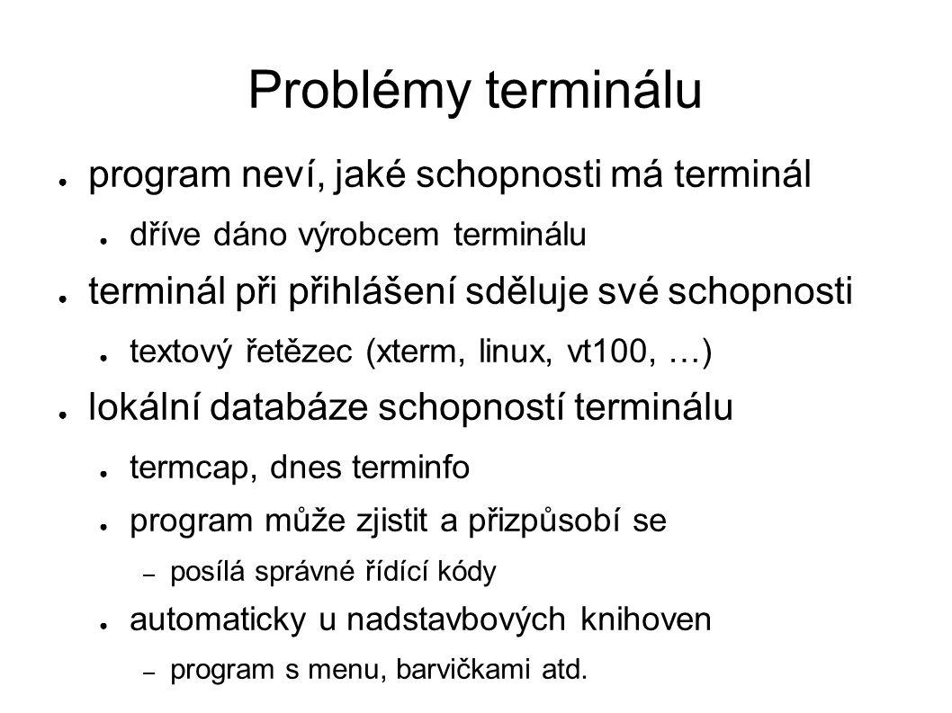 Problémy terminálu ● program neví, jaké schopnosti má terminál ● dříve dáno výrobcem terminálu ● terminál při přihlášení sděluje své schopnosti ● textový řetězec (xterm, linux, vt100, …) ● lokální databáze schopností terminálu ● termcap, dnes terminfo ● program může zjistit a přizpůsobí se – posílá správné řídící kódy ● automaticky u nadstavbových knihoven – program s menu, barvičkami atd.