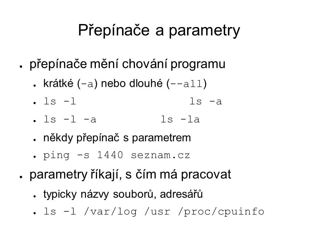 Přepínače a parametry ● přepínače mění chování programu ● krátké ( -a ) nebo dlouhé ( --all ) ● ls -lls -a ● ls -l -als -la ● někdy přepínač s parametrem ● ping -s 1440 seznam.cz ● parametry říkají, s čím má pracovat ● typicky názvy souborů, adresářů ● ls -l /var/log /usr /proc/cpuinfo