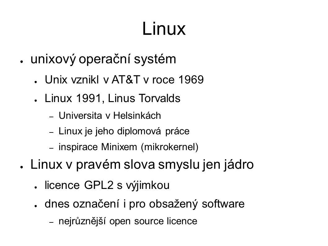 Linux ● unixový operační systém ● Unix vznikl v AT&T v roce 1969 ● Linux 1991, Linus Torvalds – Universita v Helsinkách – Linux je jeho diplomová práce – inspirace Minixem (mikrokernel) ● Linux v pravém slova smyslu jen jádro ● licence GPL2 s výjimkou ● dnes označení i pro obsažený software – nejrůznější open source licence