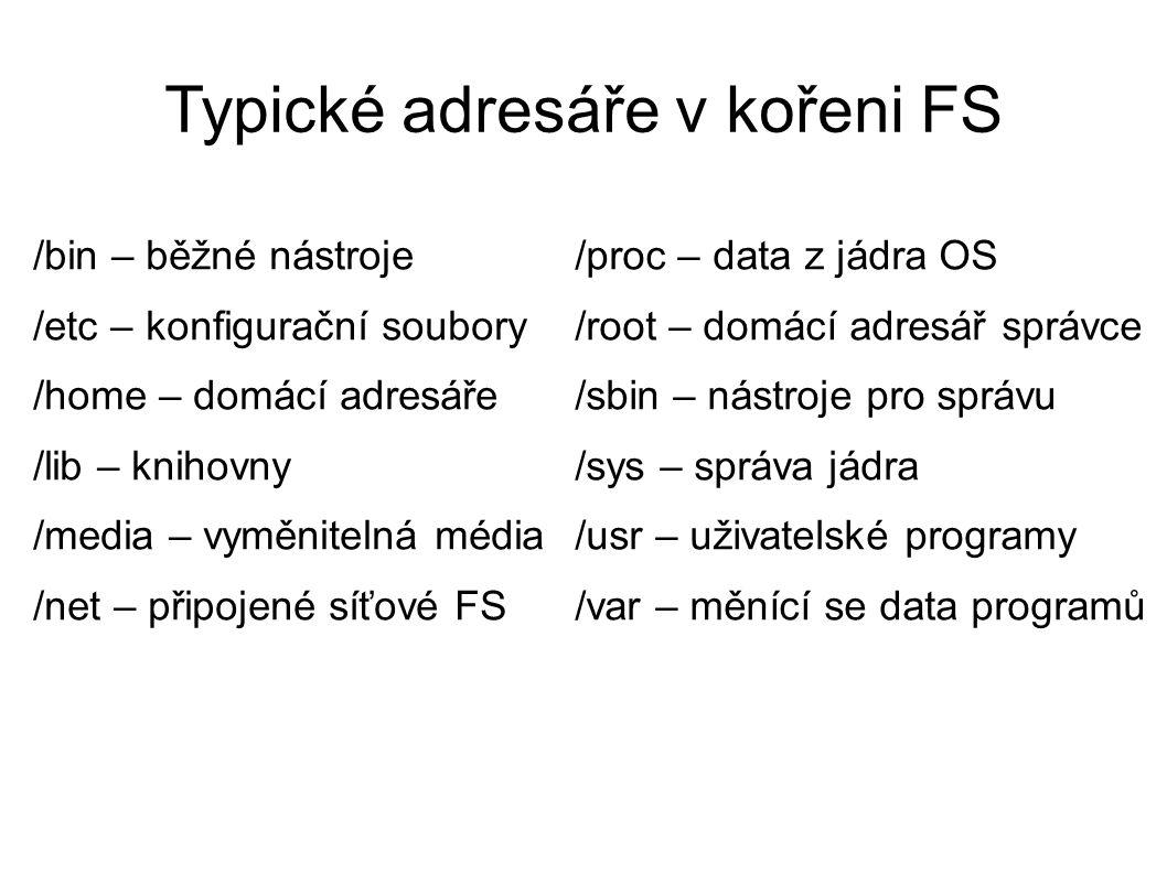 Typické adresáře v kořeni FS /bin – běžné nástroje /etc – konfigurační soubory /home – domácí adresáře /lib – knihovny /media – vyměnitelná média /net – připojené síťové FS /proc – data z jádra OS /root – domácí adresář správce /sbin – nástroje pro správu /sys – správa jádra /usr – uživatelské programy /var – měnící se data programů