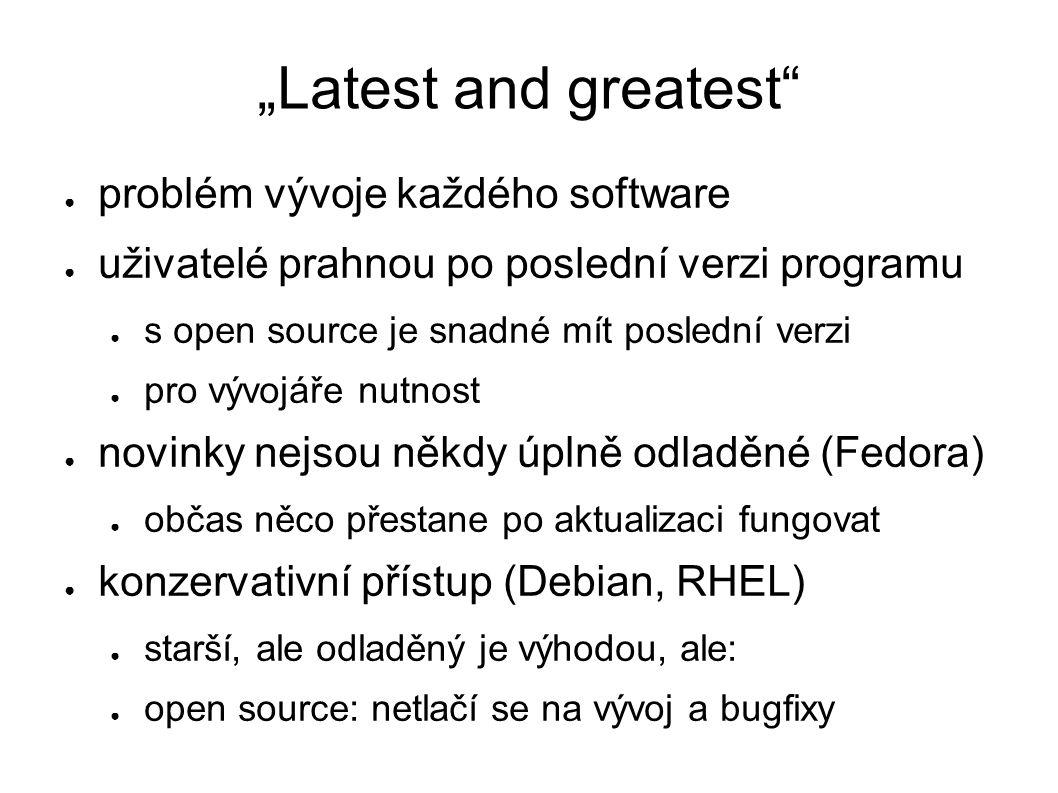 """""""Latest and greatest ● problém vývoje každého software ● uživatelé prahnou po poslední verzi programu ● s open source je snadné mít poslední verzi ● pro vývojáře nutnost ● novinky nejsou někdy úplně odladěné (Fedora) ● občas něco přestane po aktualizaci fungovat ● konzervativní přístup (Debian, RHEL) ● starší, ale odladěný je výhodou, ale: ● open source: netlačí se na vývoj a bugfixy"""