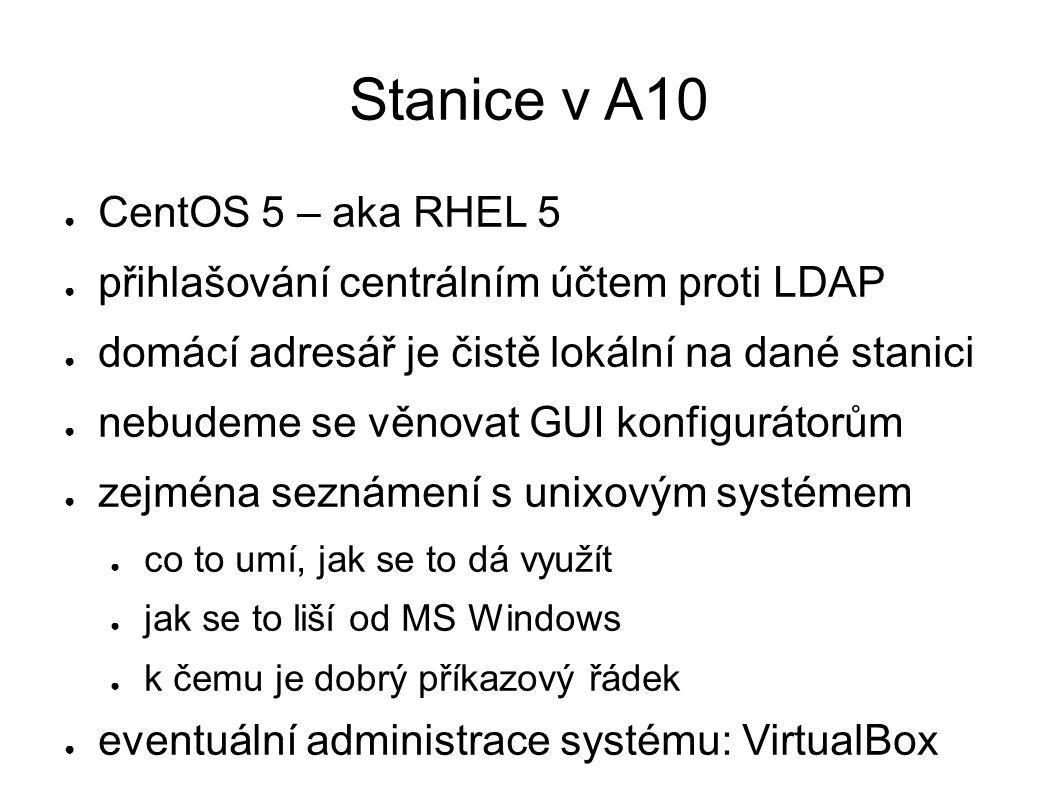 Stanice v A10 ● CentOS 5 – aka RHEL 5 ● přihlašování centrálním účtem proti LDAP ● domácí adresář je čistě lokální na dané stanici ● nebudeme se věnovat GUI konfigurátorům ● zejména seznámení s unixovým systémem ● co to umí, jak se to dá využít ● jak se to liší od MS Windows ● k čemu je dobrý příkazový řádek ● eventuální administrace systému: VirtualBox