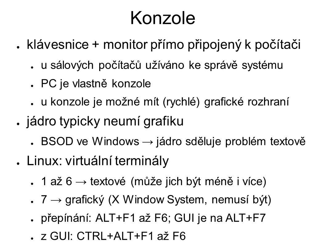 Konzole ● klávesnice + monitor přímo připojený k počítači ● u sálových počítačů užíváno ke správě systému ● PC je vlastně konzole ● u konzole je možné mít (rychlé) grafické rozhraní ● jádro typicky neumí grafiku ● BSOD ve Windows → jádro sděluje problém textově ● Linux: virtuální terminály ● 1 až 6 → textové (může jich být méně i více) ● 7 → grafický (X Window System, nemusí být) ● přepínání: ALT+F1 až F6; GUI je na ALT+F7 ● z GUI: CTRL+ALT+F1 až F6
