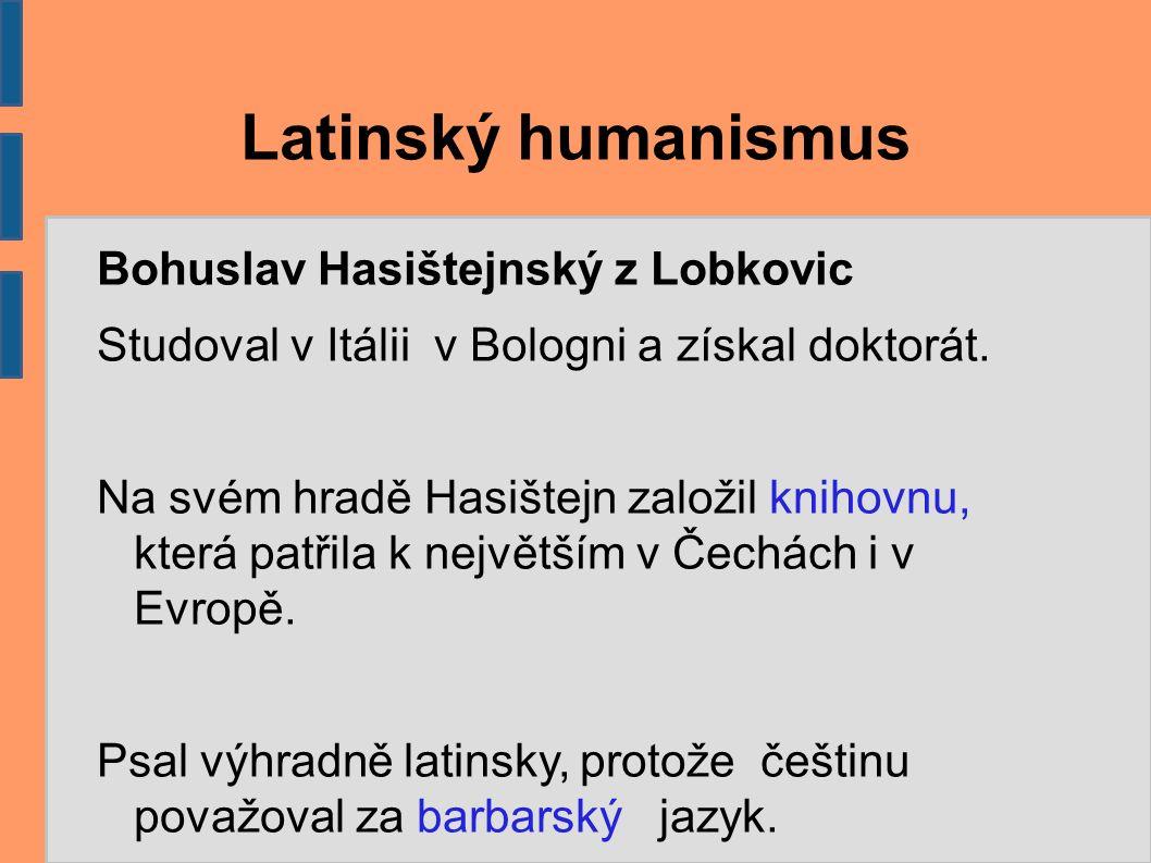 Latinský humanismus Bohuslav Hasištejnský z Lobkovic Studoval v Itálii v Bologni a získal doktorát. Na svém hradě Hasištejn založil knihovnu, která pa