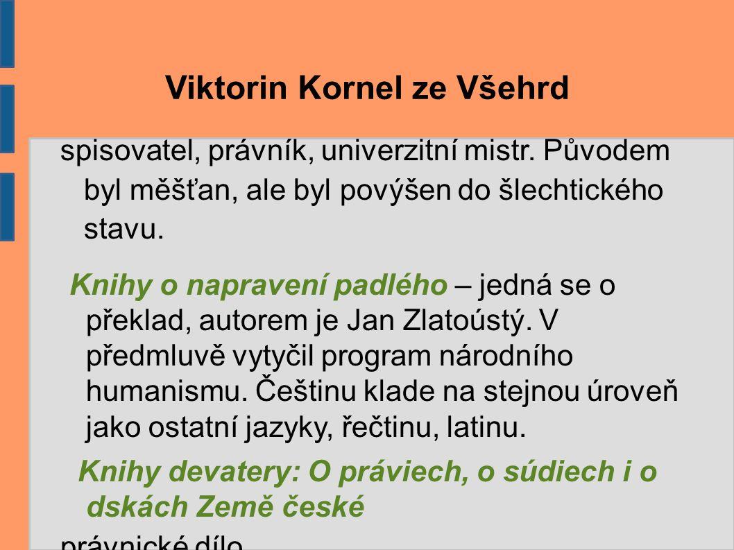 Viktorin Kornel ze Všehrd spisovatel, právník, univerzitní mistr. Původem byl měšťan, ale byl povýšen do šlechtického stavu. Knihy o napravení padlého