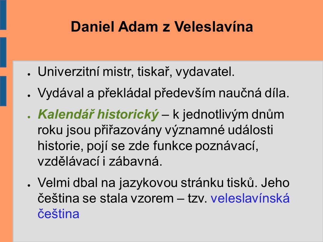 Daniel Adam z Veleslavína ● Univerzitní mistr, tiskař, vydavatel. ● Vydával a překládal především naučná díla. ● Kalendář historický – k jednotlivým d