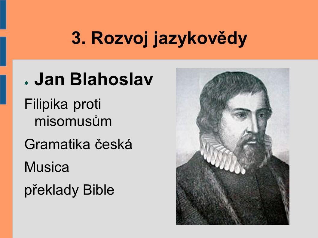 3. Rozvoj jazykovědy ● Jan Blahoslav Filipika proti misomusům Gramatika česká Musica překlady Bible
