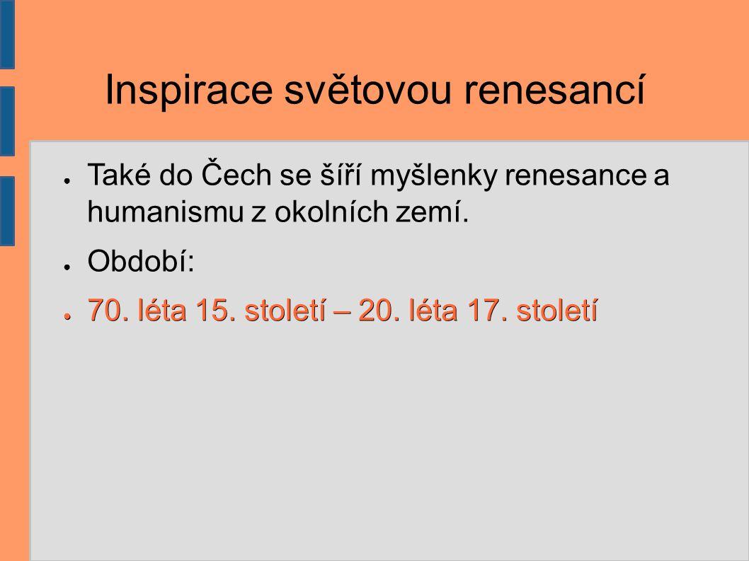 Inspirace světovou renesancí ● Také do Čech se šíří myšlenky renesance a humanismu z okolních zemí. ● Období: ● 70. léta 15. století – 20. léta 17. st