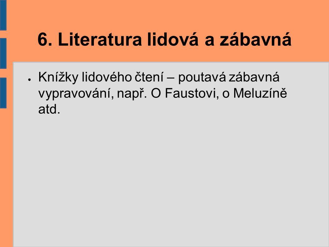 6. Literatura lidová a zábavná ● Knížky lidového čtení – poutavá zábavná vypravování, např. O Faustovi, o Meluzíně atd.