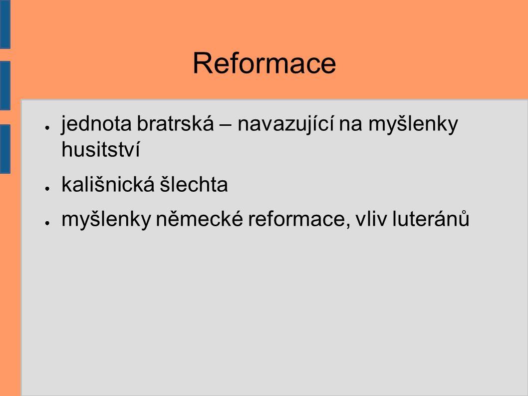 Reformace ● jednota bratrská – navazující na myšlenky husitství ● kališnická šlechta ● myšlenky německé reformace, vliv luteránů