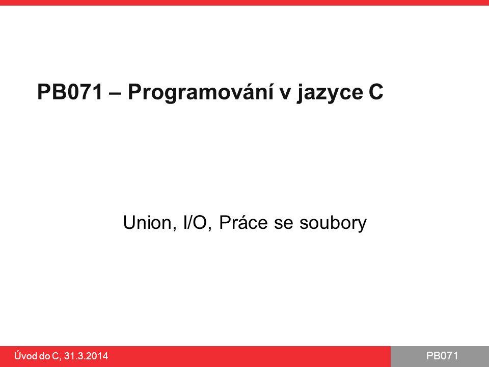 PB071 Úvod do C, 31.3.2014 Odstranění, přejmenování, dočasný soubor int remove (const char * filename); ●odstranění souboru dle jména (cesty) int rename (const char * oldname, const char * newname); ●přejmenování souboru FILE* tmpfile (void); ●otevře dočasný unikátní soubor ●automaticky zaniká při konci programu char* tmpnam (char * str); ●vrátí unikátní neobsazené jméno souboru ●POZOR: může dojít k jeho obsazení před otevřením