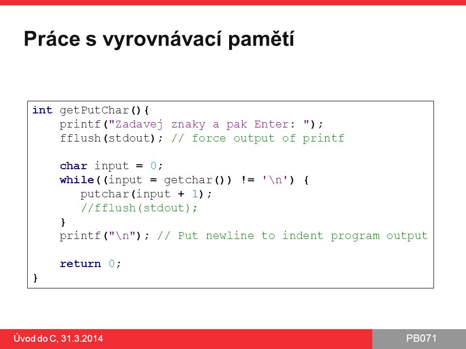 PB071 Úvod do C, 31.3.2014 Práce s vyrovnávací pamětí int getPutChar(){ printf( Zadavej znaky a pak Enter: ); fflush(stdout); // force output of printf char input = 0; while((input = getchar()) != \n ) { putchar(input + 1); //fflush(stdout); } printf( \n ); // Put newline to indent program output return 0; }
