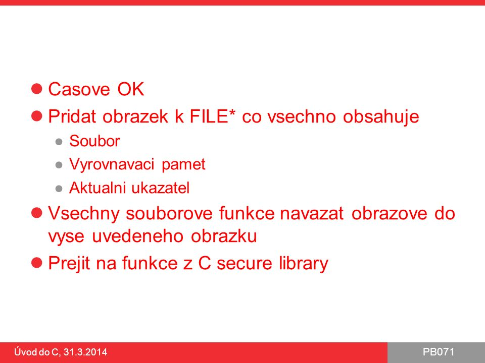 PB071 Úvod do C, 31.3.2014 Soubor – testování konce Používejte konstantu EOF (End Of File) V dokumentaci ke konkrétní funkci je uveden případ výskytu a použití #include int main() { FILE* file = NULL; char fileName[] = D:\\test.txt ; if ((file = fopen(fileName, r ))) { int value; while((value = getc(file)) != EOF) { putchar(value); } fclose(file); }