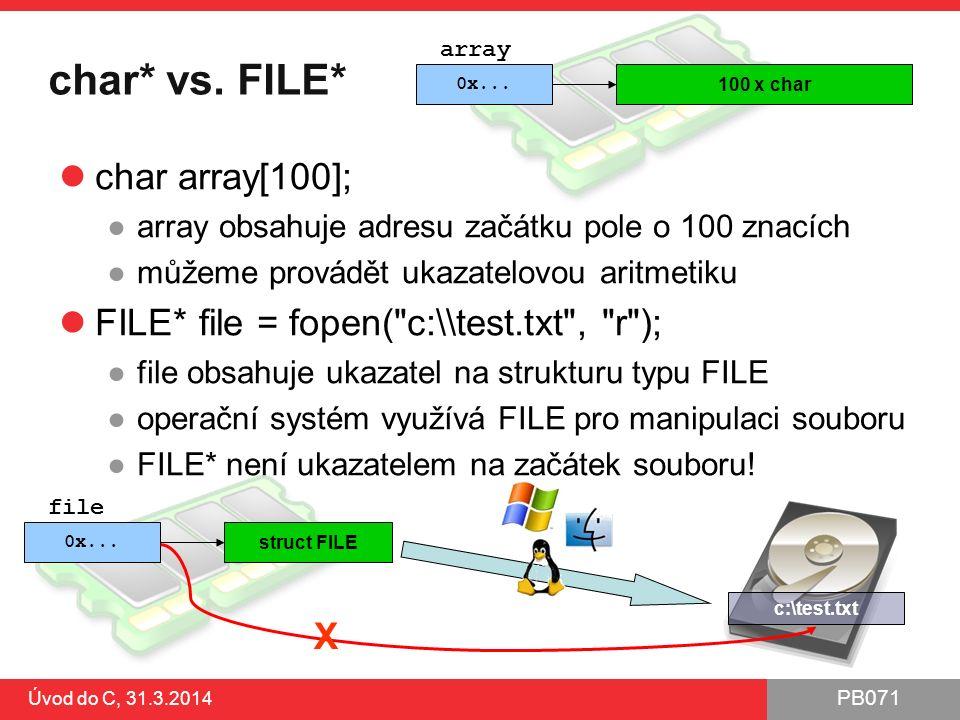 PB071 Úvod do C, 31.3.2014 char* vs. FILE* char array[100]; ●array obsahuje adresu začátku pole o 100 znacích ●můžeme provádět ukazatelovou aritmetiku