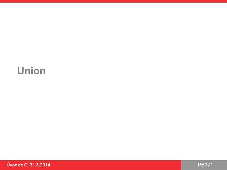 PB071 Úvod do C, 31.3.2014 union Deklarace a přístup obdobně jako struct Položky se ale v paměti překrývají ●překryv od počáteční adresy Velikost proměnné typu union odpovídá největší položce ●aby bylo možné i největší uložit ●+ případné zarovnání v paměti Pozor: dochází k reinterpretaci bitových dat ●potenciální zdroj chyb a problémů Často kombinováno jako podčást struct s další položkou obsahující datový typ union energy_t{ int iEnergy; float fEnergy; unsigned char bEnergy[10]; };