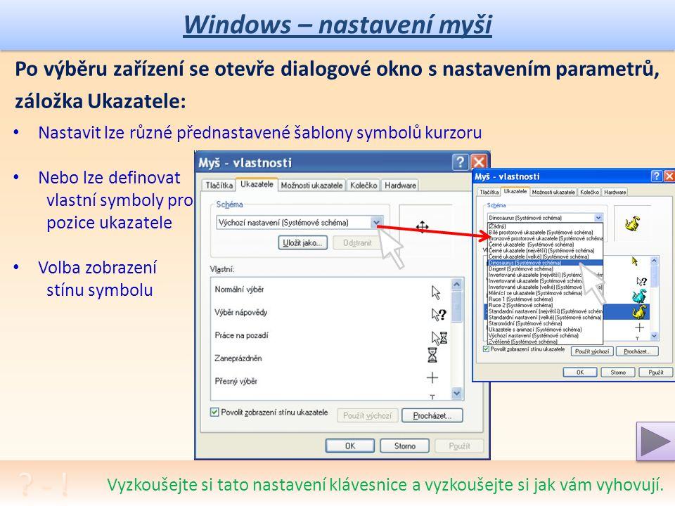 Windows – nastavení myši Po výběru zařízení se otevře dialogové okno s nastavením parametrů, pak volíme druh nastavení – záložky: Tlačítka Ukazatele Možnosti ukazatele Kolečko Záložku Hardware nepoužíváme, jen pro IT odborníky, možnost poškození ovládacího systému Vyzkoušejte si tato nastavení myši a vyzkoušejte si jak vám vyhovují.